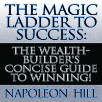 The Magic Ladder to Success: The Wealth-Builder's Concise Guide to Winning! - Napoleon Hill