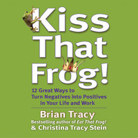 Kiss That Frog: 21 Ways to Turn Negatives into Positives - Brian Tracy, Christina Tracy Stein