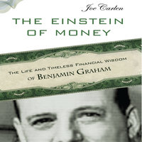 The Einstein Money: The Life and Timeless Financial Wisdom of Benjamin Graham - Joe Carlen