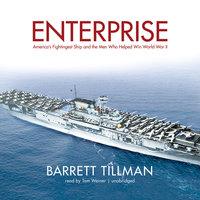 Enterprise: America's Fightingest Ship and the Men Who Helped Win World War II - Barrett Tillman