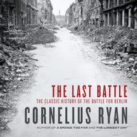 The Last Battle: The Classic History of the Battle for Berlin - Cornelius Ryan