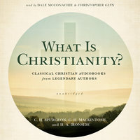 What Is Christianity?: Classical Christian Audiobooks from Legendary Authors - C.H. Spurgeon, H.A. Ironside, C.H. Mackintosh