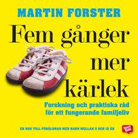 Fem gånger mer kärlek : Forskning och praktiska råd för ett fungerande familjeliv - Martin Forster