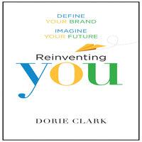 Reinventing You: Define Your Brand, Imagine Your Future - Dorie Clark