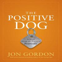 The Positive Dog: A Story About the Power of Positivity - Jon Gordon