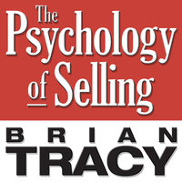 The Psychology of Selling: Increase Your Sales Faster and Easier Than You Ever Thought Possible - Brian Tracy
