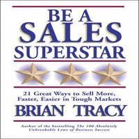Be a Sales Superstar: 21 Great Ways to Sell More, Faster, Easier in Tough Markets - Brian Tracy