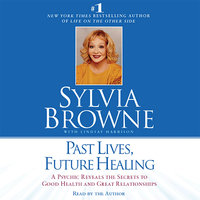 Past Lives, Future Healing: A Psychic Reveals the Secrets to Good Health and Great Relationships - Sylvia Browne
