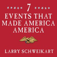 Seven Events That Made America America: And Proved That the Founding Fathers Were Right All Along - Larry Schweikart