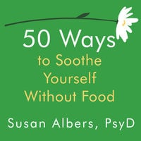 50 Ways to Soothe Yourself Without Food - Susan Albers