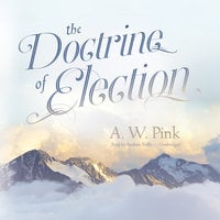 The Doctrine of Election - Arthur W. Pink
