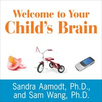 Welcome to Your Child's Brain: How the Mind Grows from Conception to College - Sam Wang, Sandra Aamodt
