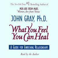 What You Feel You Can Heal - John Gray