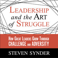 Leadership and the Art of Struggle: How Great Leaders Grow Through Challenge and Adversity - Steven Snyder