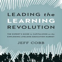 Leading the Learning Revolution: The Expert's Guide to Capitalizing on the Exploding Lifelong Education Market - Jeff Cobb