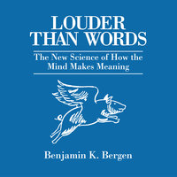 Louder Than Words: The New Science of How the Mind Makes Meaning - Benjamin K. Bergen
