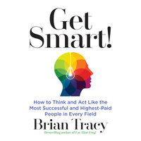 Get Smart: How to Think and Act Like the Most Successful and Highest-Paid People in Every Field - Brian Tracy