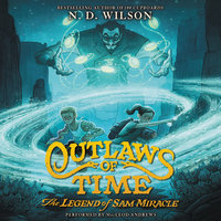 Outlaws of Time: The Legend of Sam Miracle - N.D. Wilson