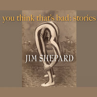 You Think That's Bad - Jim Shepard