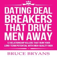 Dating Deal Breakers That Drive Men Away: 12 Relationship Killers that Ruin Your Long-Term Potential with High-Quality Men - Bruce Bryans