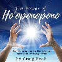 The Power of Ho'oponopono - An Introduction to The Ancient Hawaiian Healing Ritual - Craig Beck