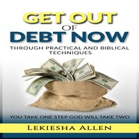 Get Out of Debt Now Through Practical and Biblical Techniques - Lekiesha Allen