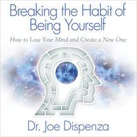 Breaking the Habit of Being Yourself - Joe Dispenza