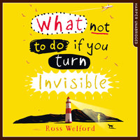 What Not to Do If You Turn Invisible - Ross Welford