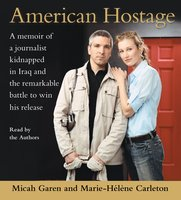 American Hostage: A Memoir of a Journalist Kidnapped in Iraq and the Remarkable Battle to Win His Release - Micah Garen, Marie-Helene Carleton