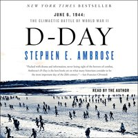 D-Day: June 6, 1944 – The Climactic Battle of WWII - Stephen E. Ambrose
