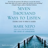 Seven Thousand Ways to Listen: Staying Close to What Is Sacred - Mark Nepo