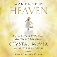 Waking Up in Heaven: A True Story of Brokenness, Heaven, and Life Again - Crystal McVea, Alex Tresniowski