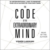 The Code of the Extraordinary Mind: 10 Unconventional Laws to Redefine Your Life and Succeed On Your Own Terms - Vishen Lakhiani
