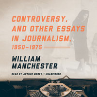 Controversy, and Other Essays in Journalism, 1950–1975 - William Manchester