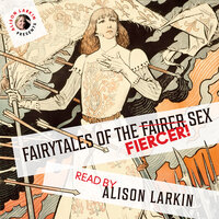 Fairy Tales of the Fiercer Sex - Hans Christian Andersen, The Brothers Grimm, Joseph Jacobs, Miss Mulock, Flora Annie Steel, Alison Larkin and others