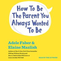 How To Be The Parent You Always Wanted To Be - Adele Faber, Elaine Mazlish