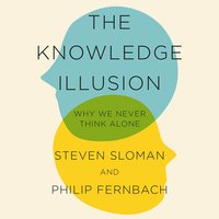 The Knowledge Illusion: The myth of individual thought and the power of collective wisdom - Philip Fernbach, Steven Sloman