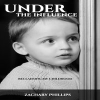 Under the Influence - Reclaiming my Childhood - Zachary Phillips