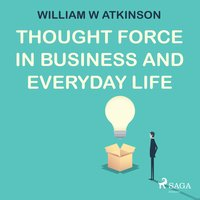 Thought Force in Business and Everyday Life - William W. Atkinson