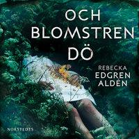 Och blomstren dö - Rebecka Edgren Aldén