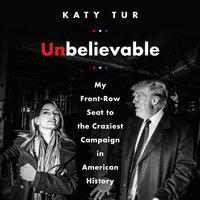 Unbelievable: My Front-Row Seat to the Craziest Campaign in American History - Katy Tur