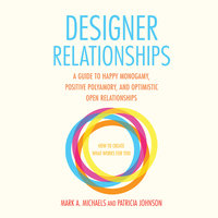 Designer Relationships - A Guide to Happy Monogamy, Positive Polyamory, and Optimistic Open Relationships - Mark A. Michaels