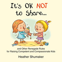 It's Ok Not to Share - and Other Renegade Rules for Raising Competent and Compassionate Kids - Heather Shumaker