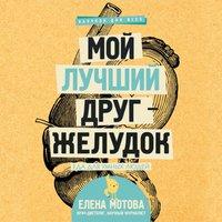 Мой лучший друг - желудок: еда для умных людей - Елена Мотова