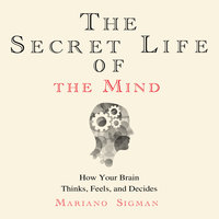 The Secret Life of the Mind: How Your Brain Thinks, Feels, and Decides - Mariano Sigman
