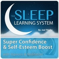 Super Confidence and Self-Esteem Boost with Hypnosis & Meditation (The Sleep Learning System) - Joel Thielke