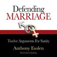 Defending Marriage: Twelve Arguments for Sanity - Anthony Esolen