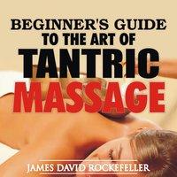 Beginner's Guide to the Art of Tantric Massage - James David Rockefeller