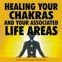 Healing your Chakras and Your Associated Life Areas - James David Rockefeller