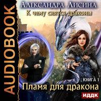 К чему снятся драконы. Книга 1. Пламя для дракона - Александра Лисина